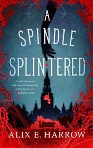 BOOK REVIEW: A Spindle Splintered, by Alix E. Harrow